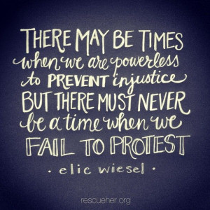 ... be a time when we fail to protest. - Elie Wiesel via rescueher.org