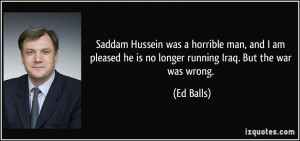 Saddam Hussein was a horrible man, and I am pleased he is no longer ...