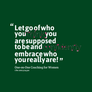 Quotes Picture: let go of who you think you are supposed to be and ...