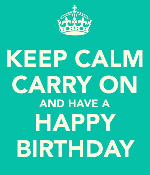 KEEP CALM CARRY ON AND HAVE A HAPPY BIRTHDAY tjn