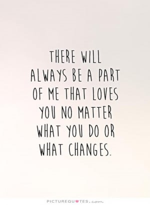 ... of-me-that-loves-you-no-matter-what-you-do-or-what-changes-quote-1.jpg