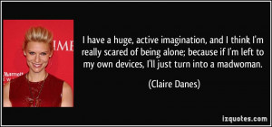 huge, active imagination, and I think I'm really scared of being alone ...