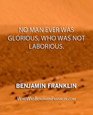 ... No man ever was glorious, who was not laborious.'' - Benjamin Franklin