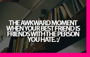 The awkward moment when your best friend is friends with the person ...