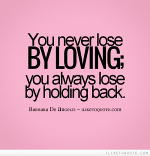 You never lose by loving; you always lose by holding back.