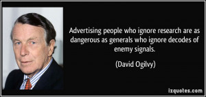... as generals who ignore decodes of enemy signals. - David Ogilvy