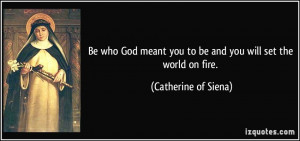 ... you to be and you will set the world on fire. - Catherine of Siena