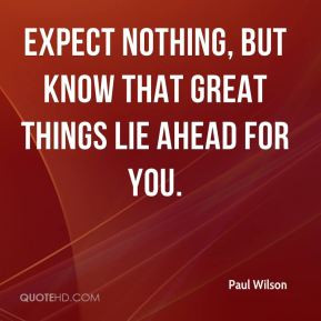 ... Wilson - Expect nothing, but know that great things lie ahead for you