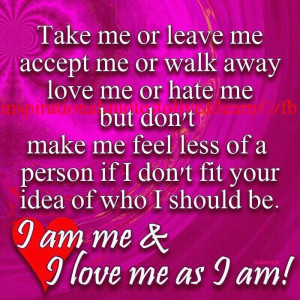 Take me or leave me accept me or walk away love me or hate me but don ...