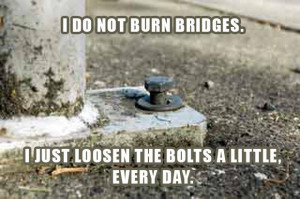 ... burn bridges, i just loosen the bolts a little everyday, funny quotes