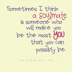 Sometimes, I think a soulmate is someone who will make you be the most ...