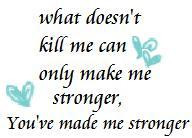 ... doesn't kill me can only make me stronger, you've made me stronger