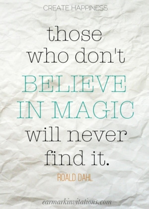 ... ! / Those who don't believe in magic will never find it. - Roald Dahl