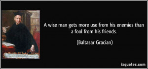 ... use from his enemies than a fool from his friends. - Baltasar Gracian