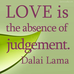 Love Is The Absence Of Judgement- Dalai Lama