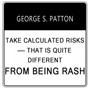 Take calculated risks – that is quite different from being rash ...