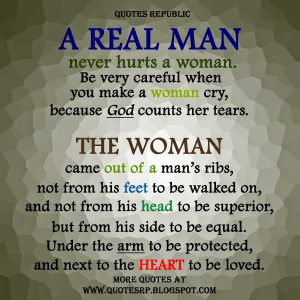 real man never hurts a woman. Be very careful when you make a woman ...