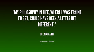 My philosophy in life, where I was trying to get, could have been a ...