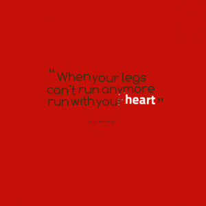 Quotes Picture: when your legs can't run anymore run with your heart