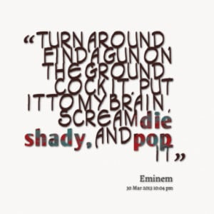 ... the ground, cock it. Put it to my brain, scream die shady, and pop it