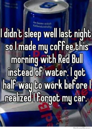 ... well last night so I made my coffee this morning with red bull