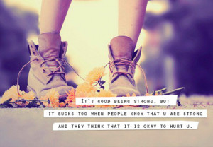 it's good to be strong. but it sucks too when people know that u are ...
