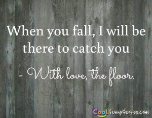 When you fall, I will be there to catch you - With love, the floor.