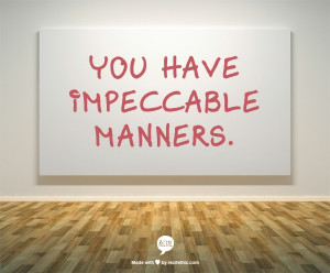 You have impeccable manners.