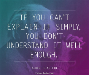 If you can't explain it simply you don't understand it well enough ...