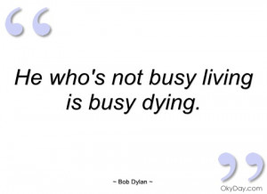 he whos not busy living is busy dying bob dylan