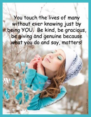 You touch the lives of many without every knowing just by being YOU ...