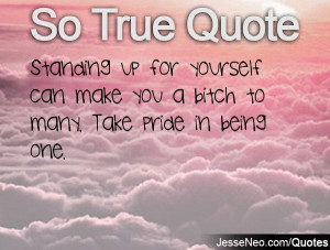 ... up for yourself can make you a bitch to many. Take pride in being one