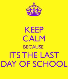 KEEP CALM BECAUSE ITS THE LAST DAY OF SCHOOL More