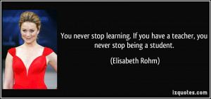 You never stop learning. If you have a teacher, you never stop being a ...