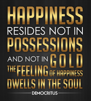 Happiness resides not in possessions and not in gold, the feeling of ...