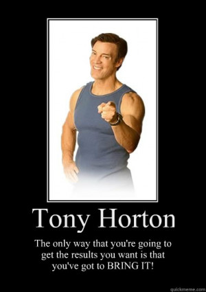 tony horton the only way that youre going to get the result ...