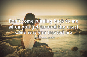 ... back to me when you get treated the exact same way you treated me