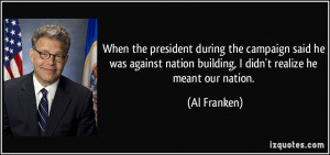 ... nation building, I didn't realize he meant our nation. - Al Franken