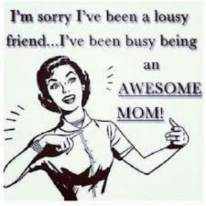 ... ve been a lousy friend.....I've been busy being an awesome mom