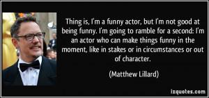 Thing is, I'm a funny actor, but I'm not good at being funny. I'm ...