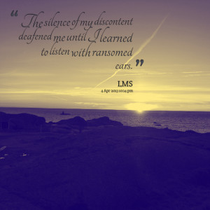 Quotes Picture: the silence of my discontent deafened me until i ...