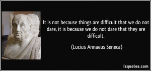 ... dare, it is because we do not dare that they are difficult. - Lucius