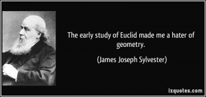 ... early study of Euclid made me a hater of geometry. - James Joseph