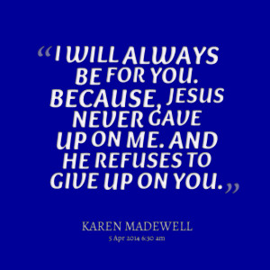 ... you because, jesus never gave up on me and he refuses to give up on