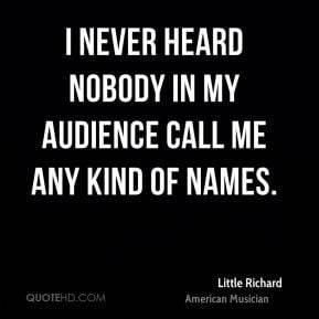 never heard nobody in my audience call me any kind of names.