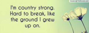 country strong. hard to break , Pictures , like the ground i grew up ...