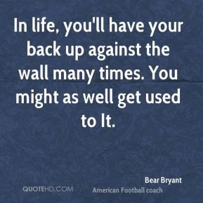 Bear Bryant - In life, you'll have your back up against the wall many ...