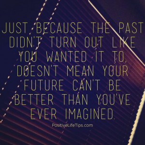 Just because the past didn't turn out like you wanted it to, doesn ...