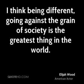 Wood - I think being different, going against the grain of society ...