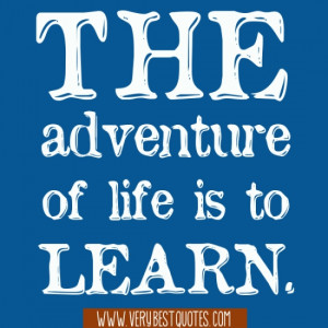 The adventure of life is to learn.